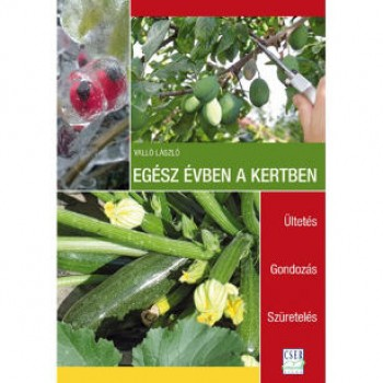 Egész évben a kertben - Ültetés Gondozás Szüretelés - Kertészeti szakkönyvek