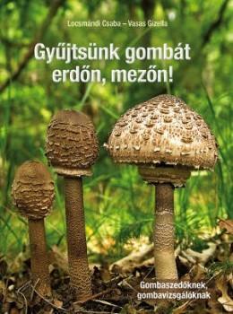 Gyűjtsünk gombát erdőn, mezőn - Gombaszedőknek, gombavizsgálóknak